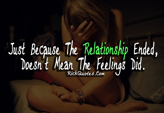 Relationship Quotes just because the relationship ended doesn't mean the feelings did