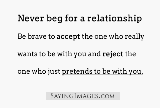 Relationship Quotes never beg for a relationship be brave to accept the one who really