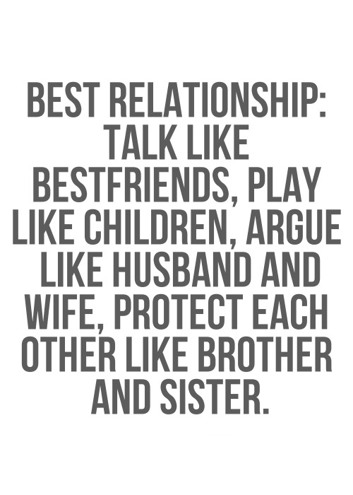 Relationship sayings best relationship talk like best friends play like children argue like husband and wife protect each other like brother and sister