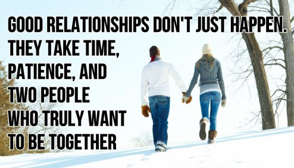 Relationship sayings good relationships don't just happen they take time patience and two people who