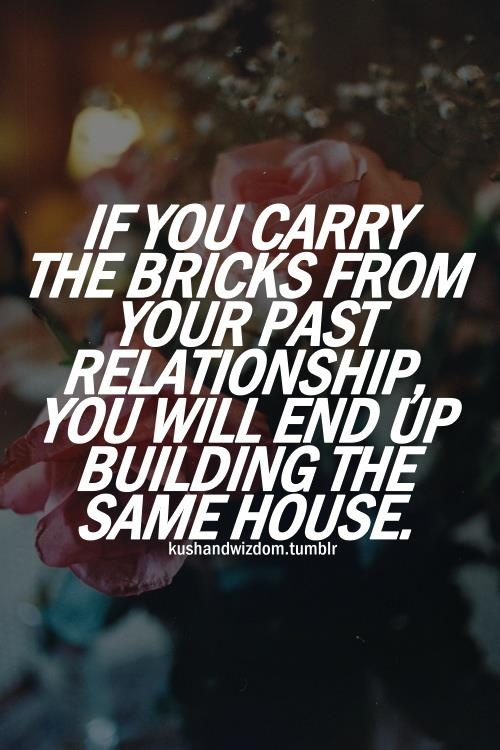 Relationship sayings if you carry the bricks from your past relationship you will end up building the same house