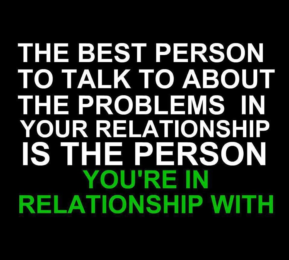 Relationship sayings the best person to talk to about the problems in your relationship is the person you're in relationship with