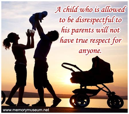Respect Quotes a child who is allowed to be disrespectful to his parents will not have true respect for anyone