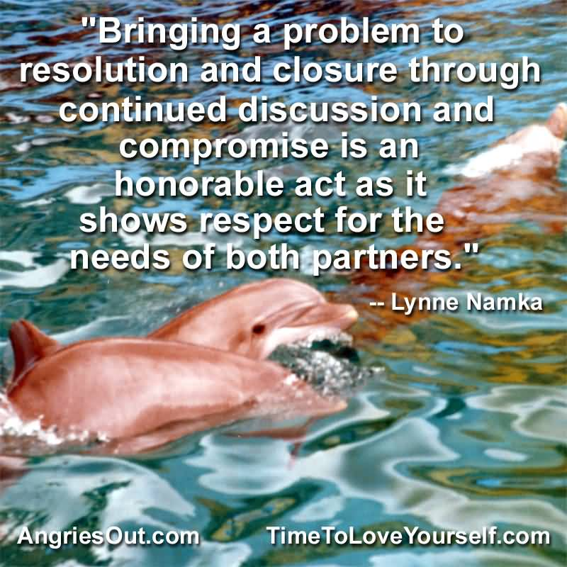 Respect Quotes bringing a problem to resolution and closure through continued discussion and compromise is an honorable act as it