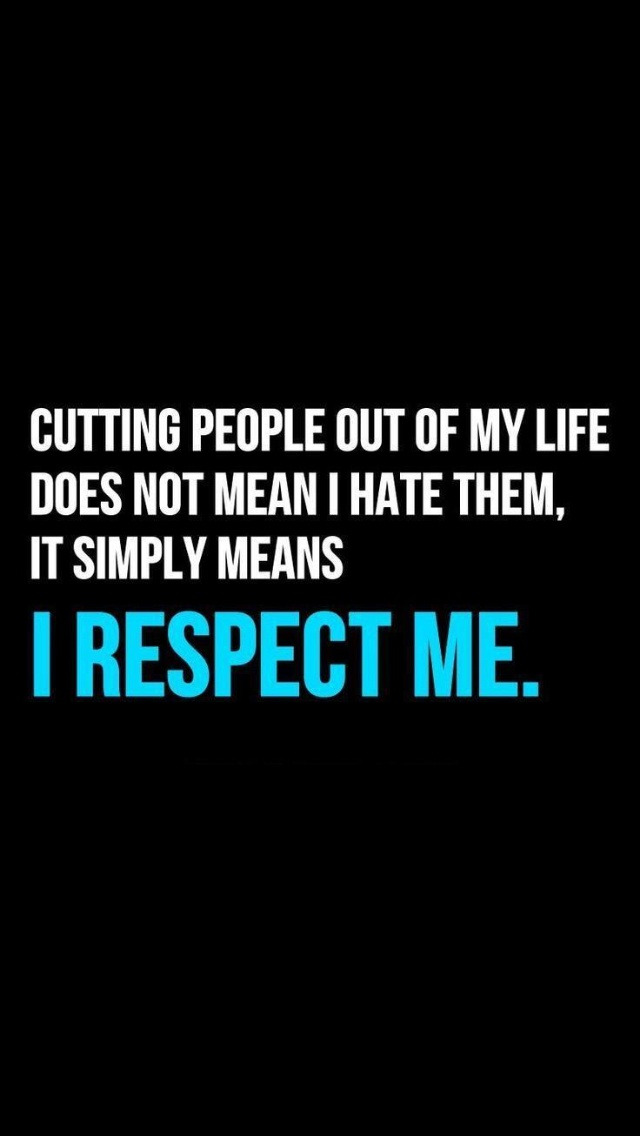 Respect Quotes cutting people out of my life does not mean i hate them it simply means