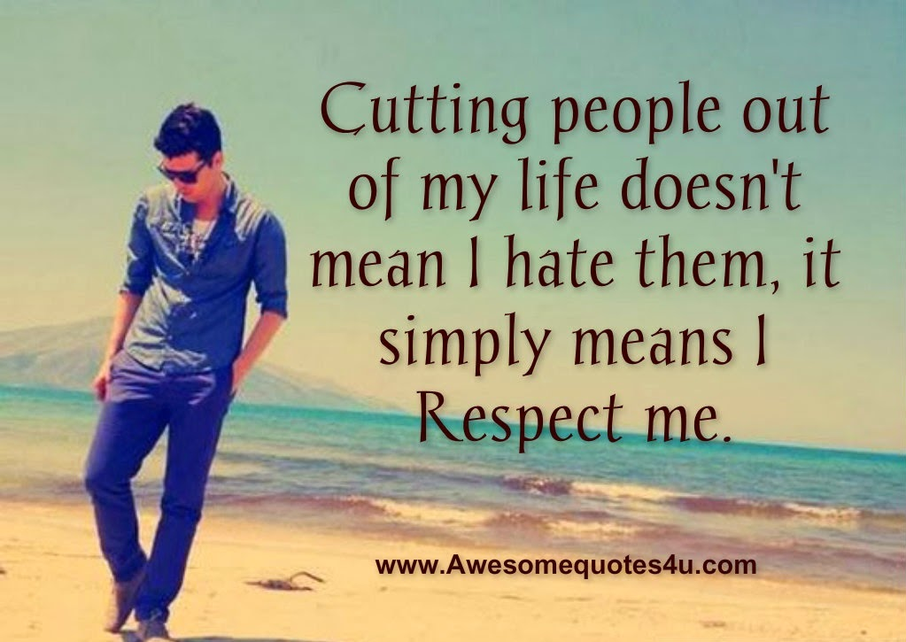 Respect Quotes cutting people out of my life doesn't mean i hate them it