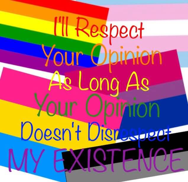 Respect Quotes i'll respect your opinion as long as your opinion doesn't disrespect my existence