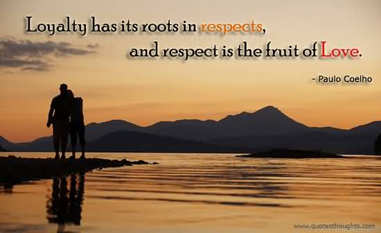 Respect Quotes loyalty has its roots in respects and respects is the fruit of love