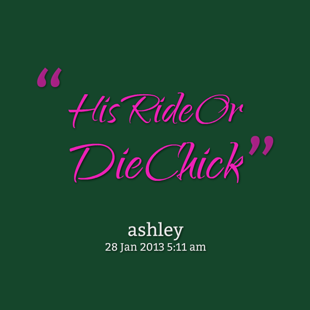 Ride Quotes His ride or die chick Ashley