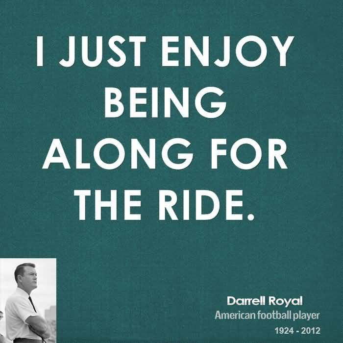 Ride Quotes I just enjoy being along for the ride Darrell Royal