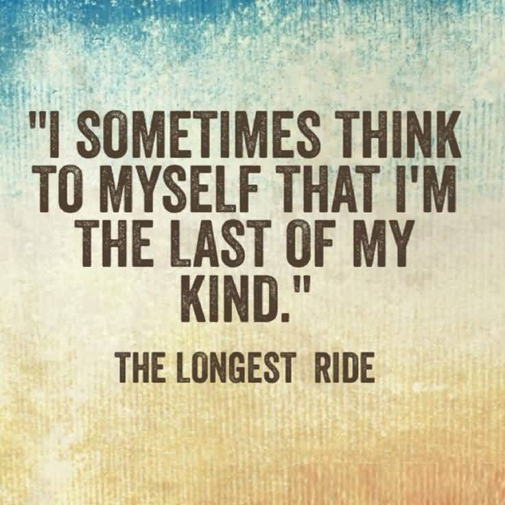 Ride Quotes I sometimes think to myself that i'm the last of my king The longest ride