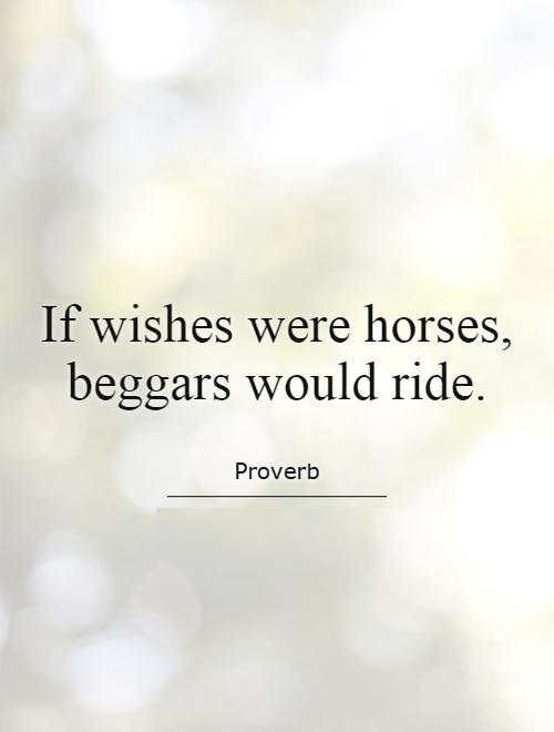 Ride Quotes If wishes were horses, beggars would ride Proverb
