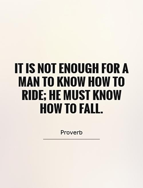 Ride Quotes It is not enough for a man to know how to ride he must know how to fall Proverb
