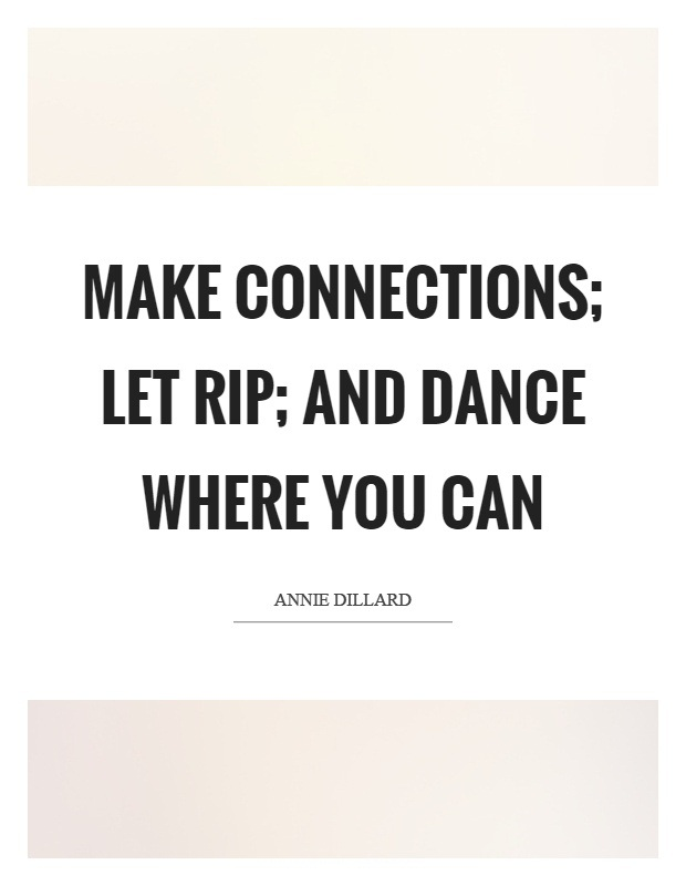 Rip Quotes Make connections let rip and dance where you can Annie Dillard