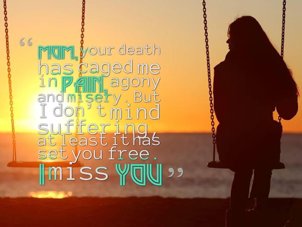 Rip Quotes Mom your death has caged me in pain, agony and misery. but i don't mind suffering at least it has set you free i miss you