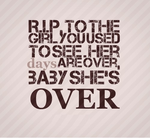 Rip Quotes R.I.P. to the girl you used to see her days are over, baby she's over
