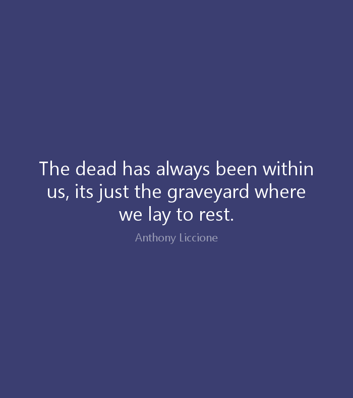 Rip Quotes The dead has always been within us, its just the graveyard where we lay to rest Anthony Liccione