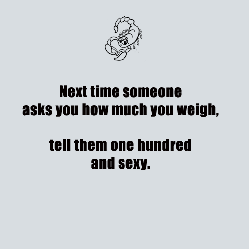 Scorpio Quotes Next time someone asks you how much you weigh tell them one hundred