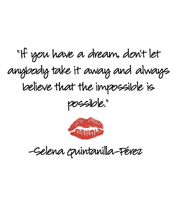 Selena Quintanilla Quotes If you have a dream don't let anybody take it away and always believe that the impossible is possible