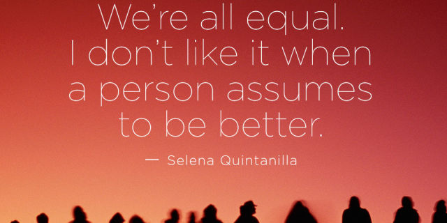 Selena Quintanilla Quotes We're all equal i don't like it when a person assumes to be better Selena Quintanilla