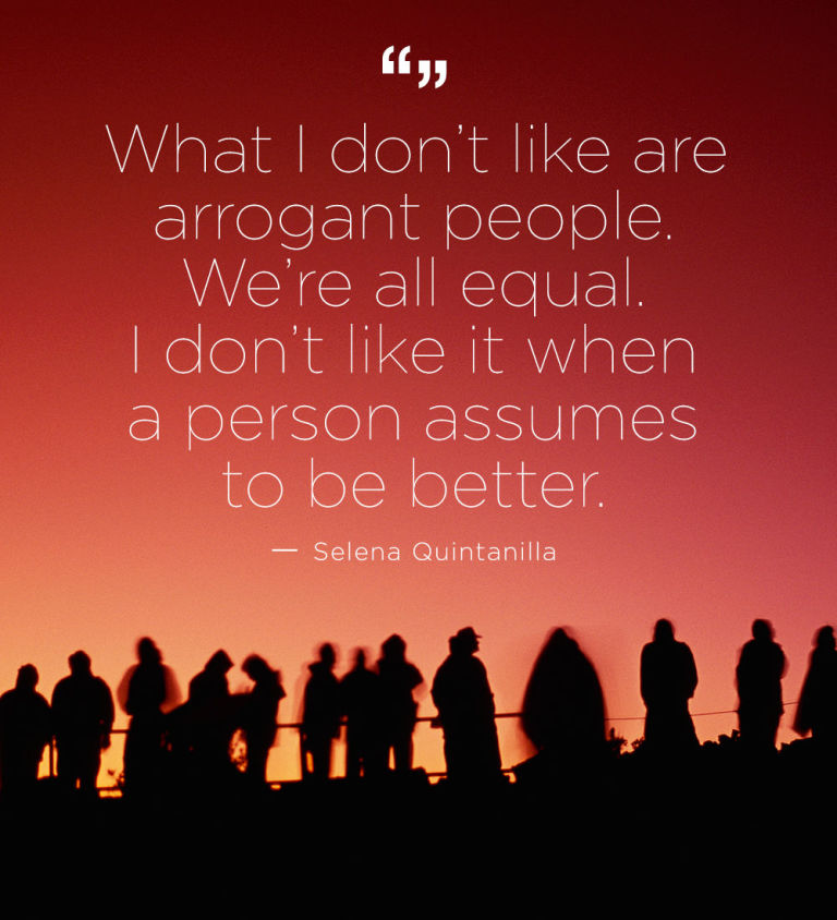 Selena Quintanilla Quotes What I don't like are arrogant people. We're all equal. I don't like it when a person assumes to be better