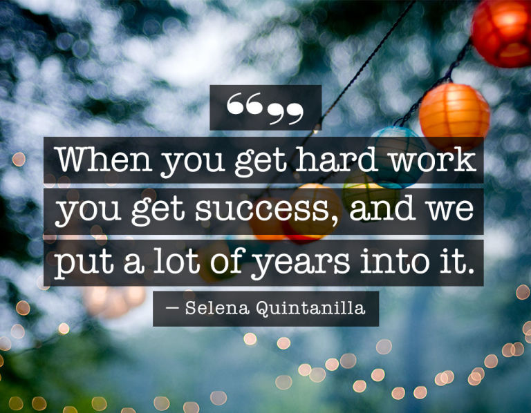 Selena Quintanilla Quotes When you get hard work you get success, and we put a lot of years into it