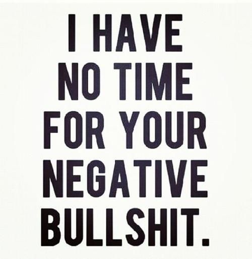 Shit Quotes I have no time for youe negative bull shit