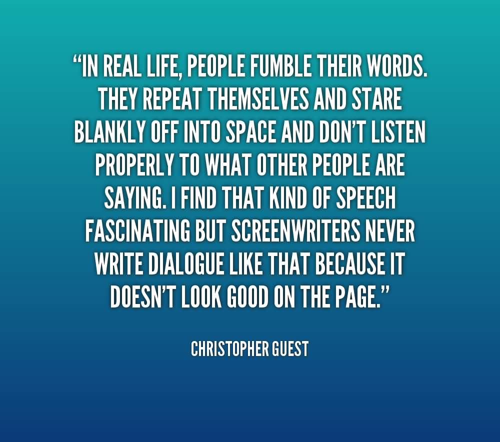 Shit Quotes In real life people fumble their words they repeat themselves and stare Christopher Guest