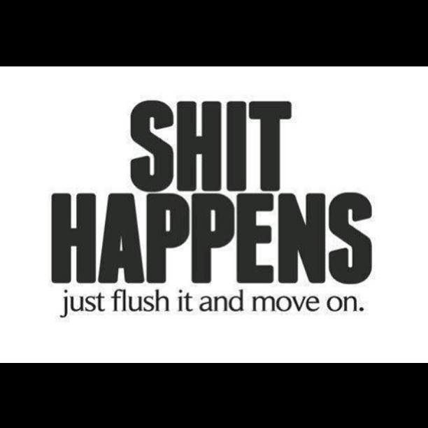 Shit Quotes Shit happens just flush it and move on