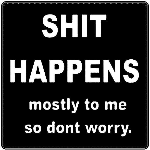 Shit Quotes Shit happens mostly to me so don't worry