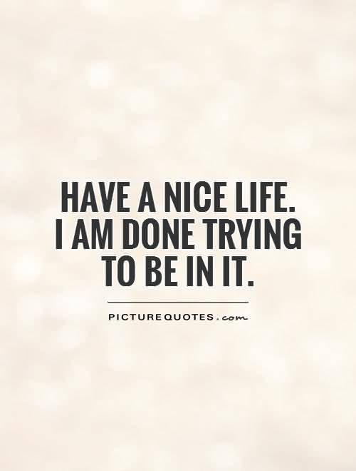 So Done Quotes Have a nice life i am done trying to be in it
