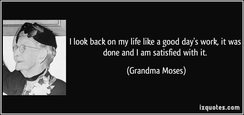 So Done Quotes I look back on my life like a good day's work it was done and i am satisfied with it Grandma Moses