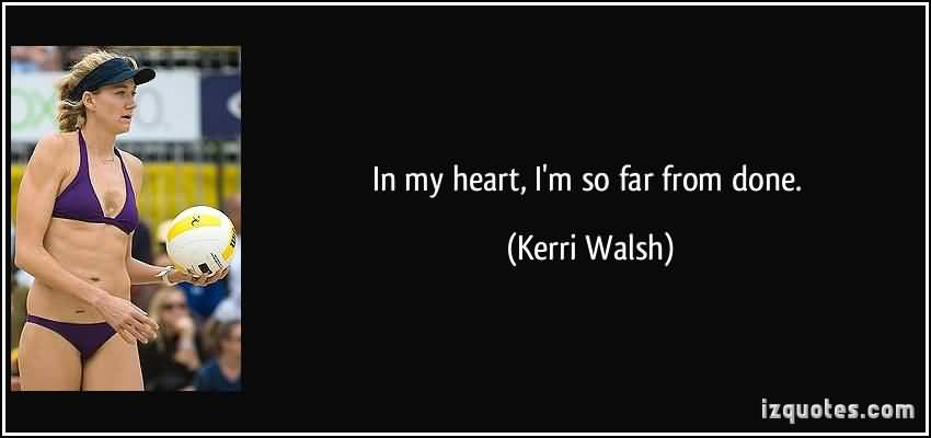So Done Quotes In my heart i'm so far from done Kerri Walsh
