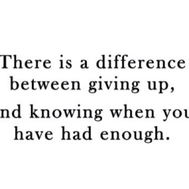 So Done Quotes There is a difference between giving up and knowing when you have had enough