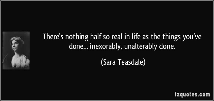 So Done Quotes There's nothing half so real in life as the things you've done Sara Teasdale