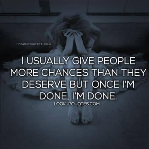So Done Sayings I usually give people more chances than they deserve but once i'm done