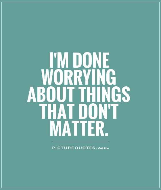So Done Sayings I'm done worrying about things that don't matter