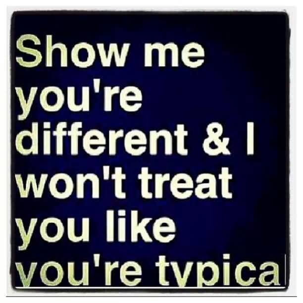 So Done Sayings Show me you're different & i won't treat you like you're typical