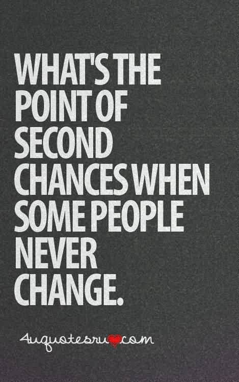 So Done Sayings What's the point of second chances when some people never change