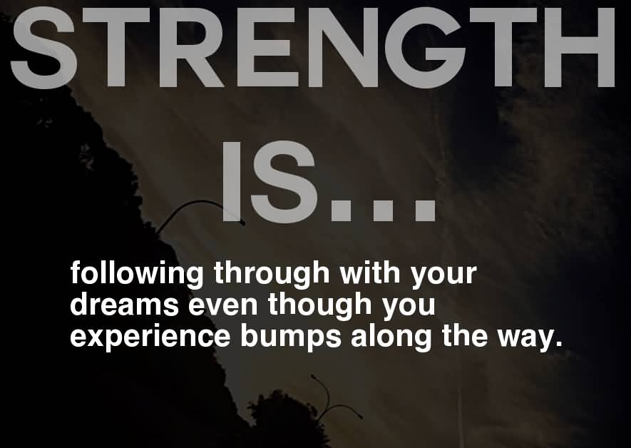 Strength Quotes Strength Is..... Following Through With Your Dreams Even Though You Experience Bumps Along The Way