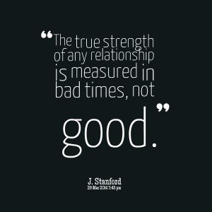 Strength Quotes The True Strength Of Any Relationship Is Measured In Bad Times Not Good