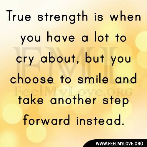 Strength Quotes True Strength Is When You Have a Lot To Cry About But You Choose To Smile And Take Another Step Forward Instead