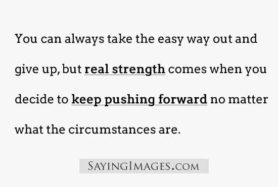 Strength Quotes You Can Always take The Easy Way Out And Give Up But Real Strength Comes When You Decide To Keep