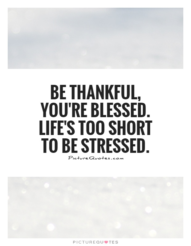 Stress Quotes be thankful, you're blessed. life's too short to be stressed.