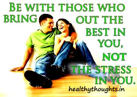 Stress Quotes be with those who bring out the best in you, not the stress in you...
