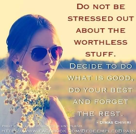 Stress Quotes do not be stressed out about the worthless stuff.