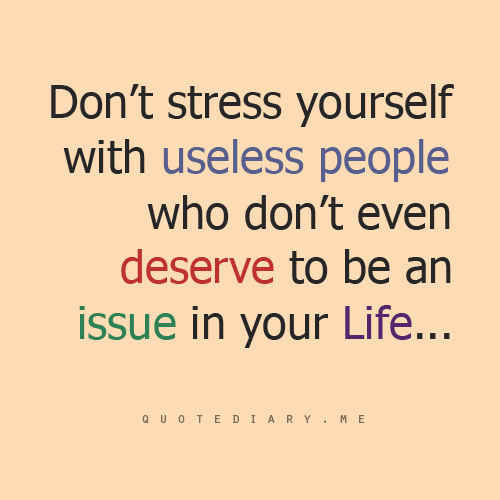Stress Quotes don't stress yourself with useless people who don't even deserve to be an issues in your life....