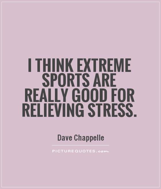 Stress Quotes i think extreme sports are really good for relieving stress.