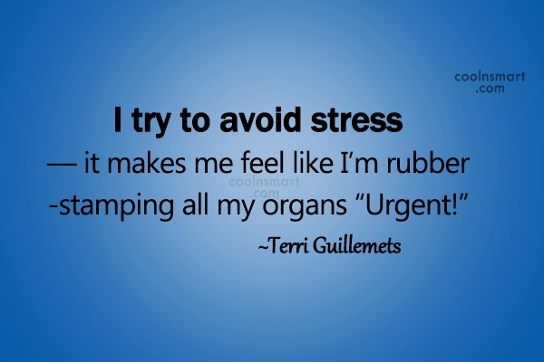 Stress Quotes i try to avoid stress it makes me feel like i'm rubber stamping all my organs urgent