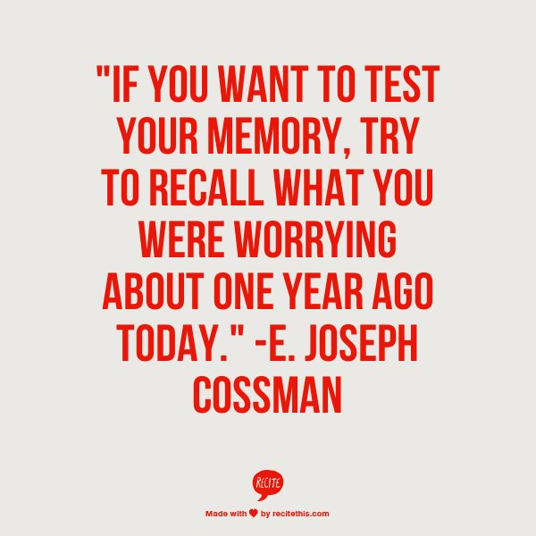 Stress Quotes if you want to test your memory, try to recall what you were worrying about one year ago today..